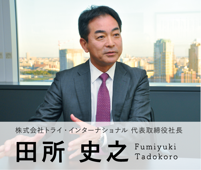 Model02 株式会社 トライ・インターナショナル 代表取締役社長 田所 史之