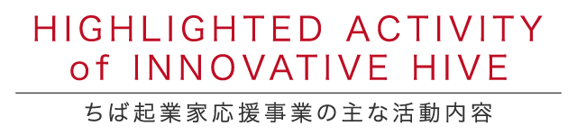 HIGHLIGHTED ACTIVITY of INNOVATIVE HIVE ちば起業家応援事業の主な活動内容